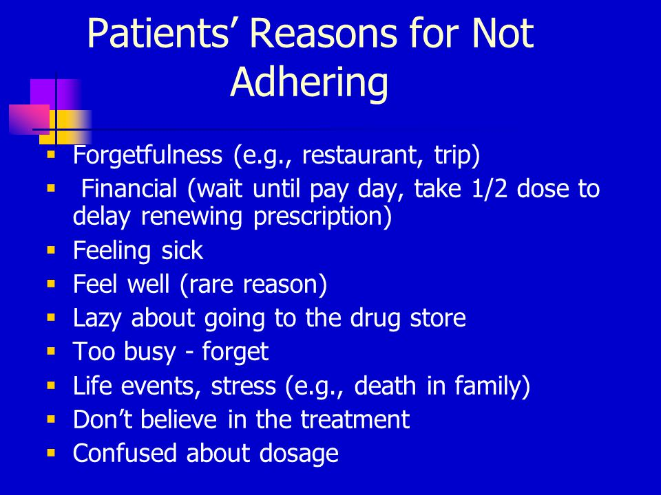 Patients' Reasons for Not Adhering  Forgetfulness (e.g., restaurant, trip)  Financial (wait until pay day, take 1/2 dose to delay renewing prescription)  Feeling sick  Feel well (rare reason)  Lazy about going to the drug store  Too busy - forget  Life events, stress (e.g., death in family)  Don't believe in the treatment  Confused about dosage