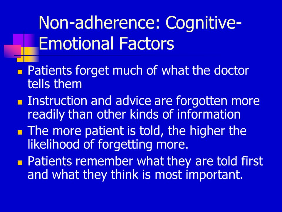 Non-adherence: Cognitive- Emotional Factors Patients forget much of what the doctor tells them Instruction and advice are forgotten more readily than other kinds of information The more patient is told, the higher the likelihood of forgetting more.