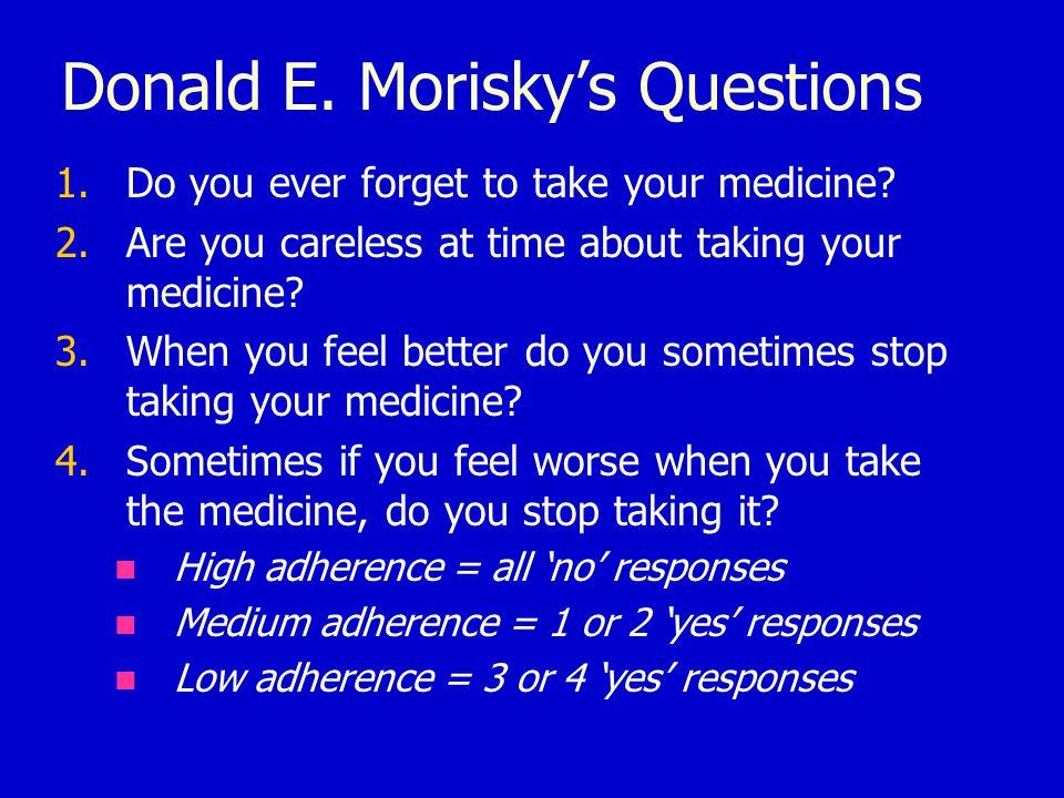 Donald E. Morisky's Questions 1.Do you ever forget to take your medicine.