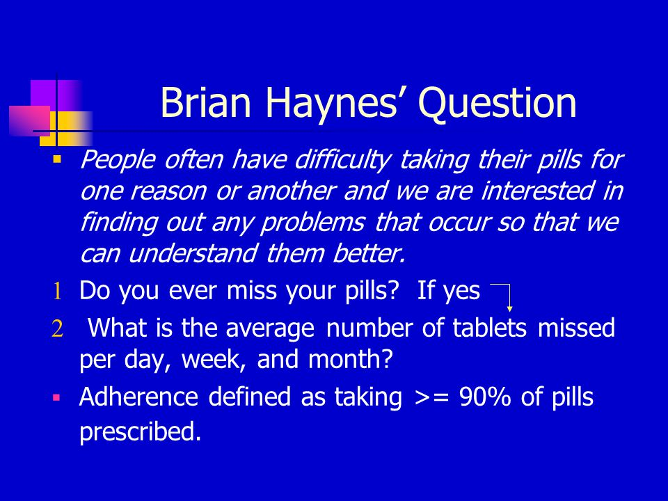 Brian Haynes' Question  People often have difficulty taking their pills for one reason or another and we are interested in finding out any problems that occur so that we can understand them better.