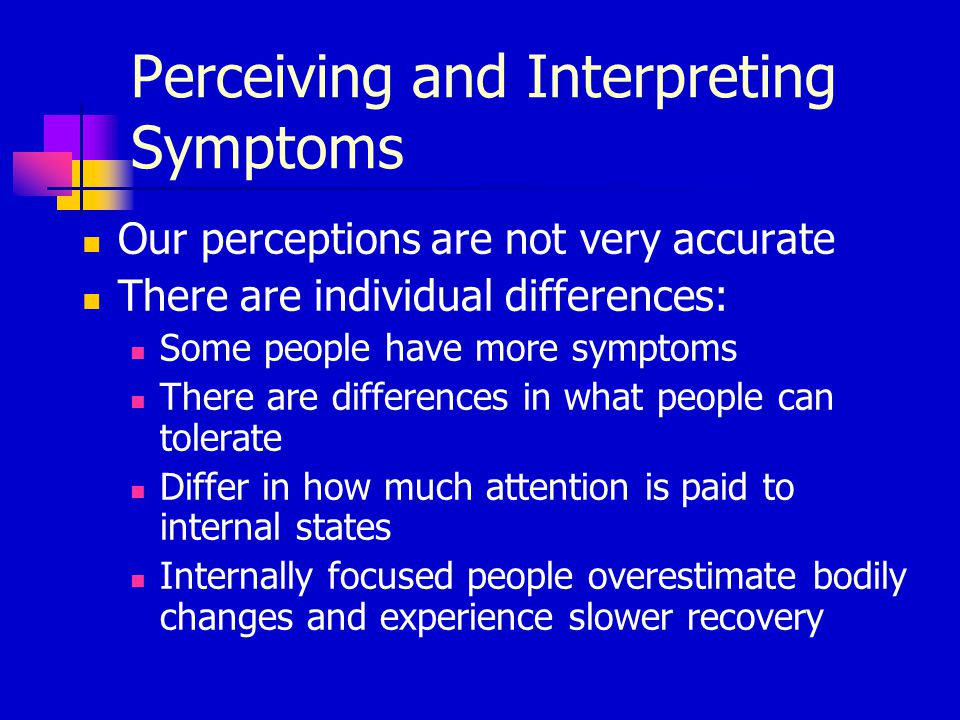Perceiving and Interpreting Symptoms Our perceptions are not very accurate There are individual differences: Some people have more symptoms There are differences in what people can tolerate Differ in how much attention is paid to internal states Internally focused people overestimate bodily changes and experience slower recovery