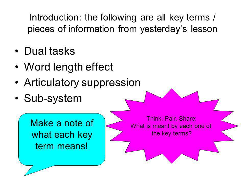 Introduction: the following are all key terms / pieces of information from yesterday's lesson Dual tasks Word length effect Articulatory suppression S