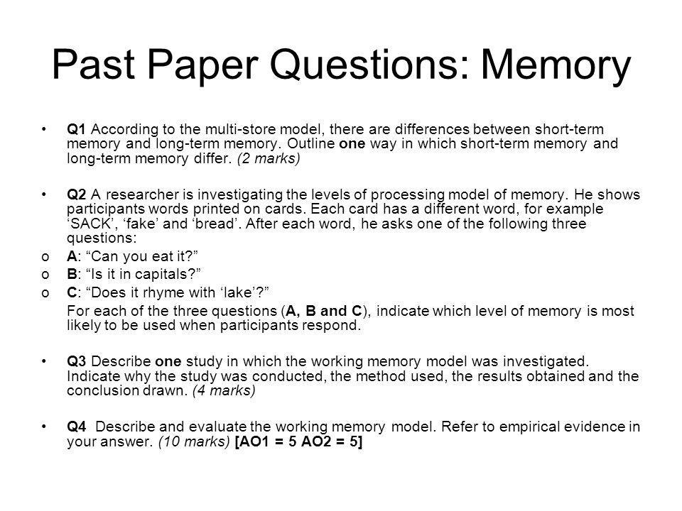 Past Paper Questions: Memory Q1 According to the multi-store model, there are differences between short-term memory and long-term memory. Outline one