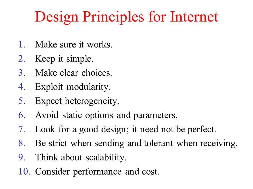 Design Principles for Internet 1.Make sure it works. 2.Keep it simple. 3.Make clear choices. 4.Exploit modularity. 5.Expect heterogeneity. 6.Avoid sta