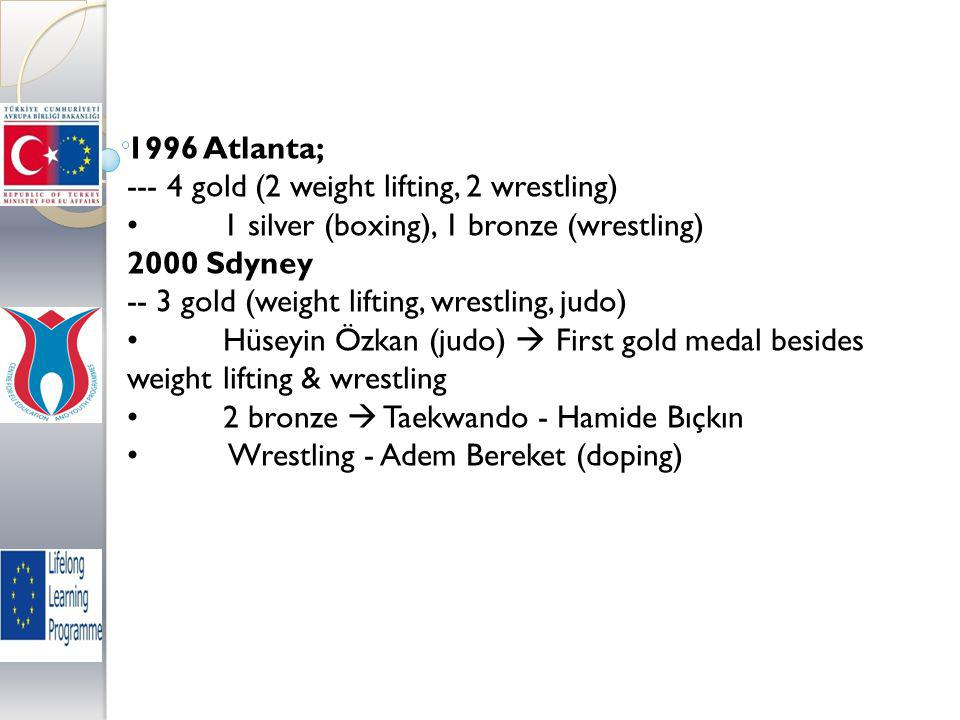 1996 Atlanta; --- 4 gold (2 weight lifting, 2 wrestling) 1 silver (boxing), 1 bronze (wrestling) 2000 Sdyney -- 3 gold (weight lifting, wrestling, judo) Hüseyin Özkan (judo)  First gold medal besides weight lifting & wrestling 2 bronze  Taekwando - Hamide Bıçkın Wrestling - Adem Bereket (doping)
