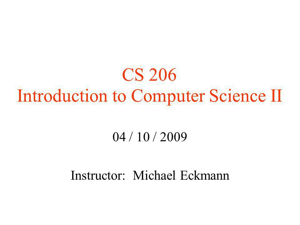 CS 206 Introduction to Computer Science II 04 / 10 / 2009 Instructor: Michael Eckmann