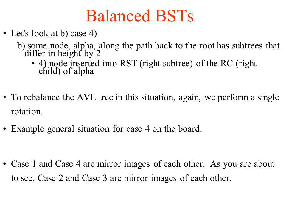 Let s look at b) case 4)‏ b) some node, alpha, along the path back to the root has subtrees that differ in height by 2 4) node inserted into RST (right subtree) of the RC (right child) of alpha To rebalance the AVL tree in this situation, again, we perform a single rotation.