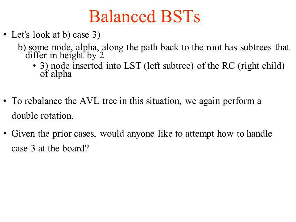 Let s look at b) case 3)‏ b) some node, alpha, along the path back to the root has subtrees that differ in height by 2 3) node inserted into LST (left subtree) of the RC (right child) of alpha To rebalance the AVL tree in this situation, we again perform a double rotation.