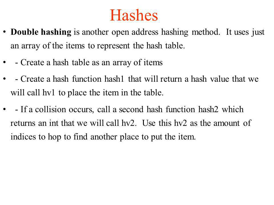 Double hashing is another open address hashing method. It uses just an array of the items to represent the hash table. - Create a hash table as an arr