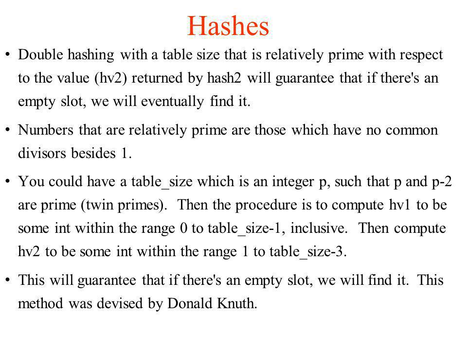 Double hashing with a table size that is relatively prime with respect to the value (hv2) returned by hash2 will guarantee that if there s an empty slot, we will eventually find it.