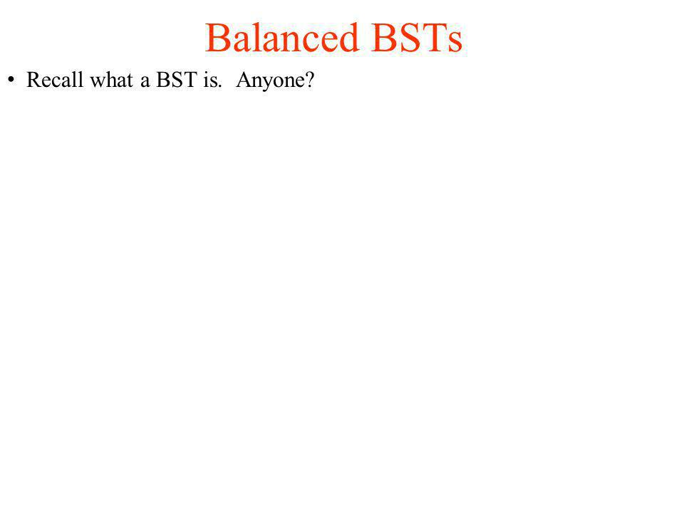 Recall what a BST is. Anyone? Balanced BSTs