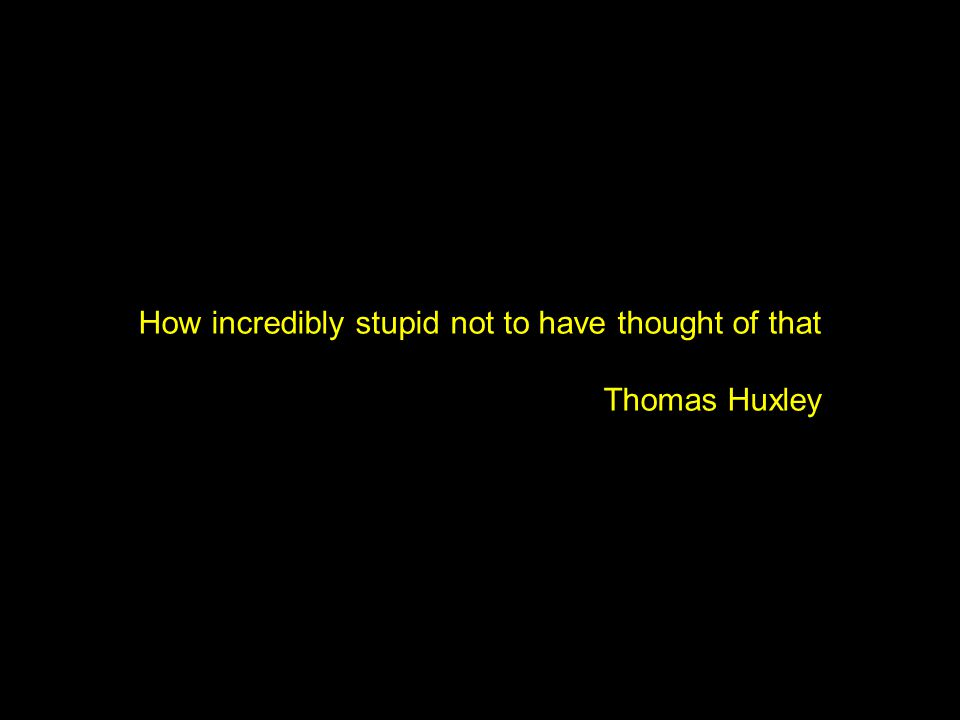 How incredibly stupid not to have thought of that Thomas Huxley