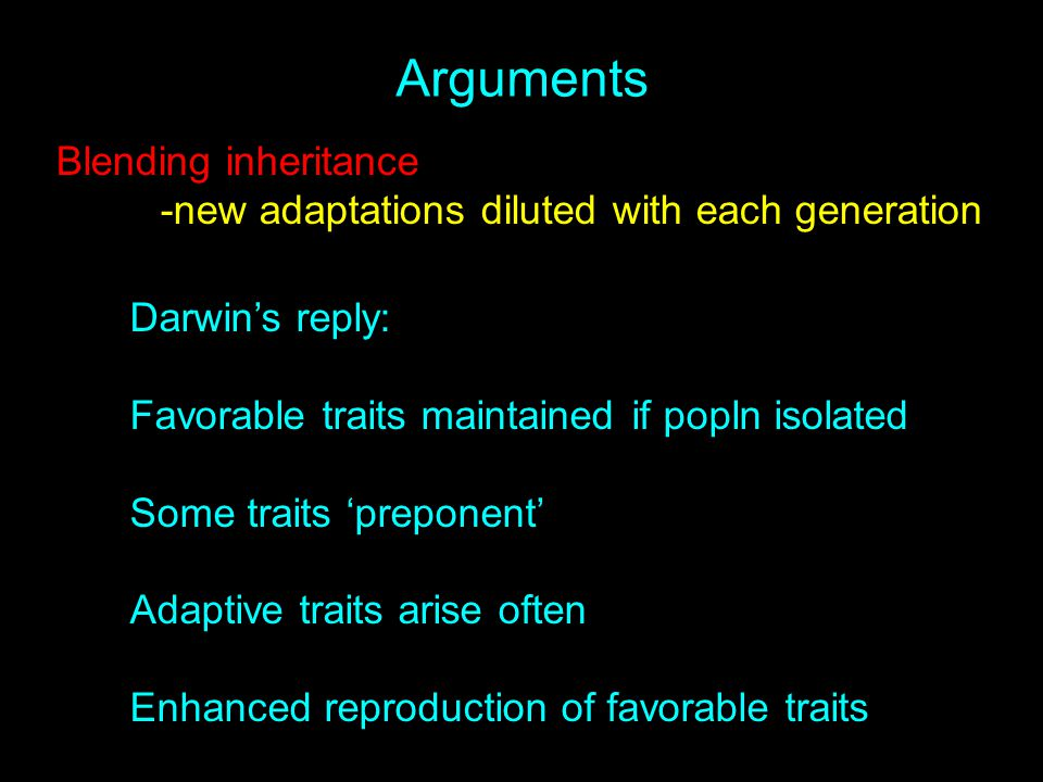 Arguments Blending inheritance -new adaptations diluted with each generation Darwin's reply: Favorable traits maintained if popln isolated Some traits