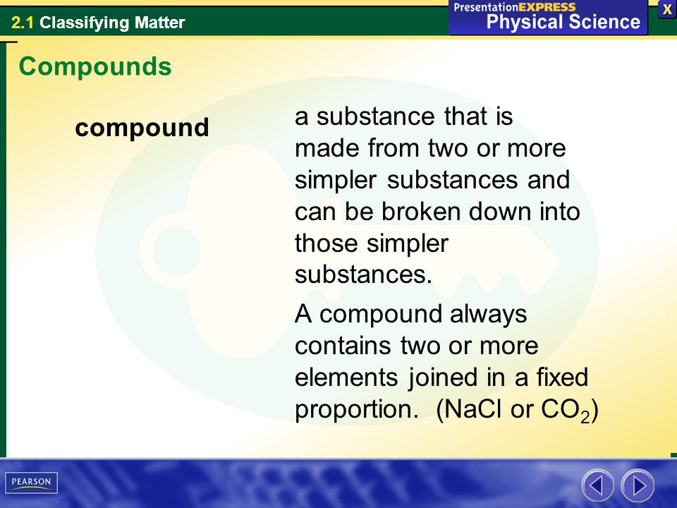 2.1 Classifying Matter A compound always contains two or more elements joined in a fixed proportion.
