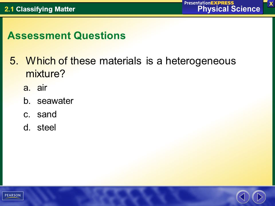 2.1 Classifying Matter Assessment Questions 5.Which of these materials is a heterogeneous mixture.