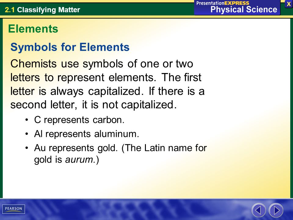 2.1 Classifying Matter Symbols for Elements Chemists use symbols of one or two letters to represent elements.