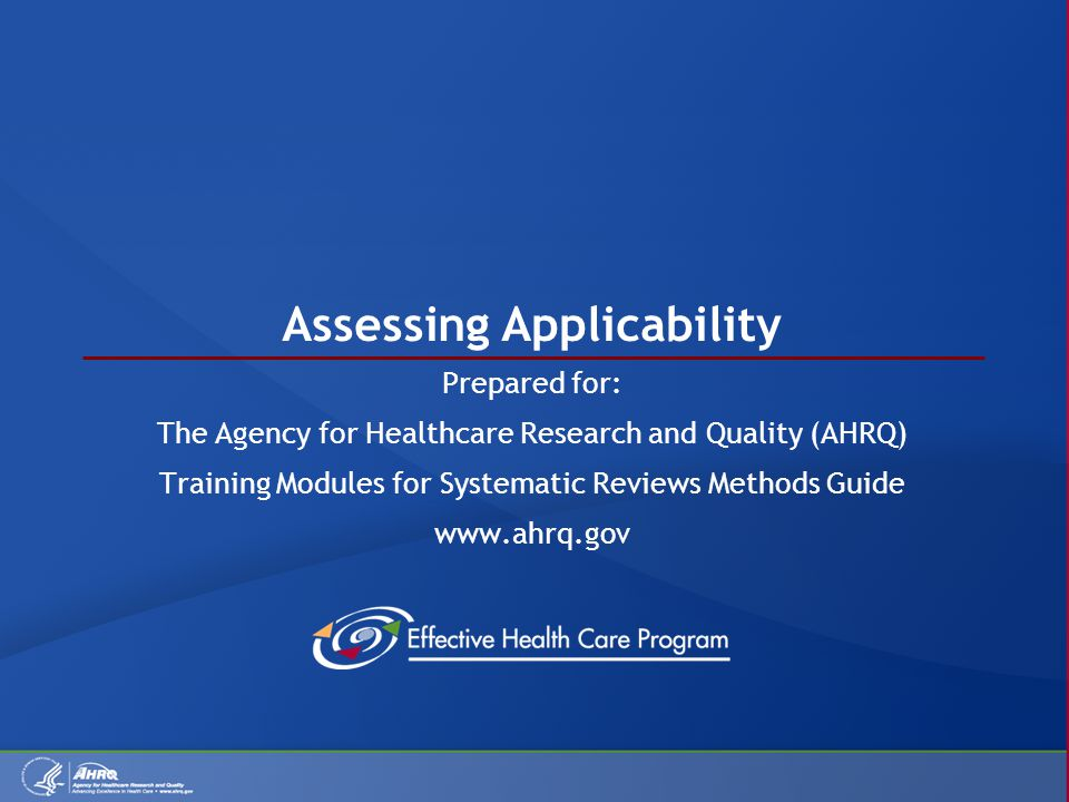 Assessing Applicability Prepared for: The Agency for Healthcare Research and Quality (AHRQ) Training Modules for Systematic Reviews Methods Guide www.ahrq.gov