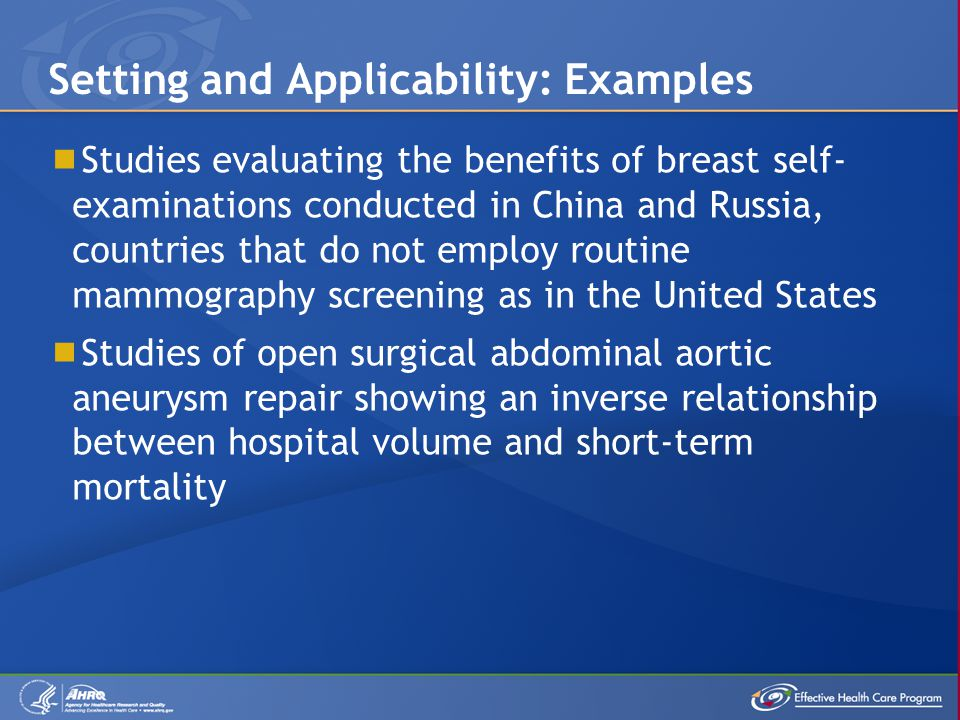  Studies evaluating the benefits of breast self- examinations conducted in China and Russia, countries that do not employ routine mammography screening as in the United States  Studies of open surgical abdominal aortic aneurysm repair showing an inverse relationship between hospital volume and short-term mortality Setting and Applicability: Examples