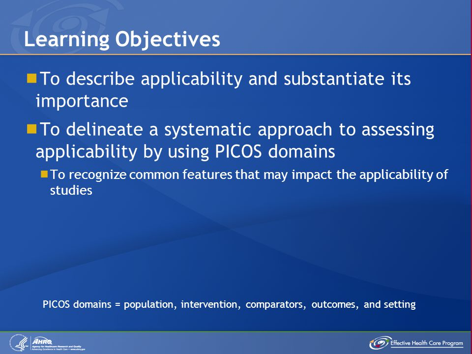  To describe applicability and substantiate its importance  To delineate a systematic approach to assessing applicability by using PICOS domains  To recognize common features that may impact the applicability of studies Learning Objectives PICOS domains = population, intervention, comparators, outcomes, and setting