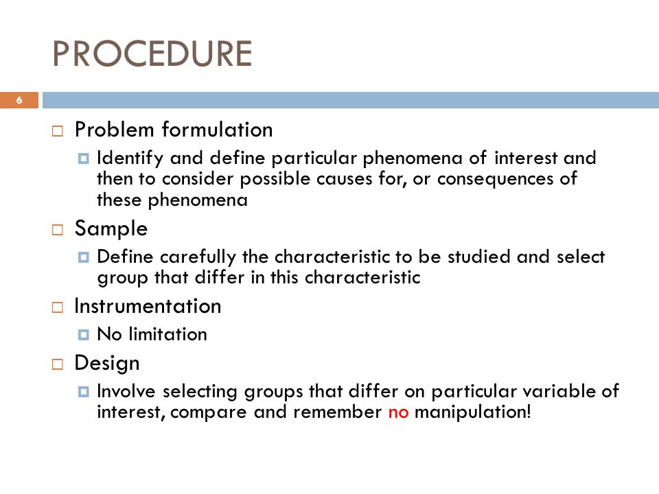 PROCEDURE  Problem formulation  Identify and define particular phenomena of interest and then to consider possible causes for, or consequences of these phenomena  Sample  Define carefully the characteristic to be studied and select group that differ in this characteristic  Instrumentation  No limitation  Design  Involve selecting groups that differ on particular variable of interest, compare and remember no manipulation.