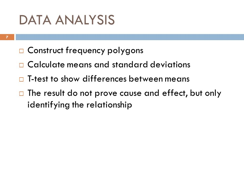 DATA ANALYSIS  Construct frequency polygons  Calculate means and standard deviations  T-test to show differences between means  The result do not prove cause and effect, but only identifying the relationship 7