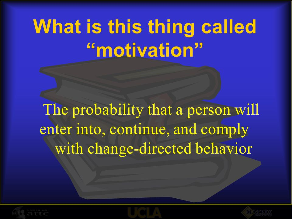 What is this thing called motivation The probability that a person will enter into, continue, and comply with change-directed behavior