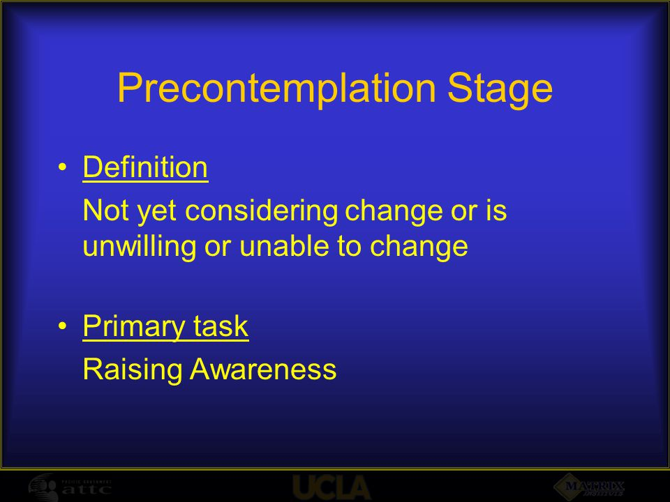 Precontemplation Stage Definition Not yet considering change or is unwilling or unable to change Primary task Raising Awareness