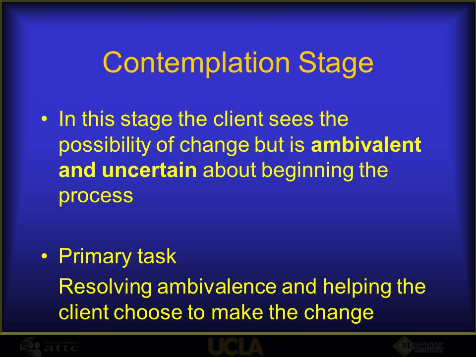 Contemplation Stage In this stage the client sees the possibility of change but is ambivalent and uncertain about beginning the process Primary task R