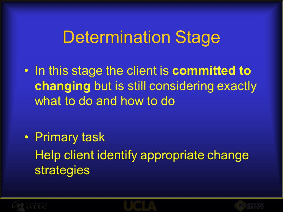 Determination Stage In this stage the client is committed to changing but is still considering exactly what to do and how to do Primary task Help clie