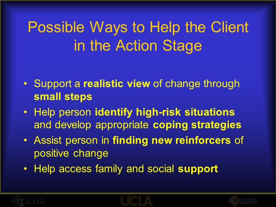 Possible Ways to Help the Client in the Action Stage Support a realistic view of change through small steps Help person identify high-risk situations and develop appropriate coping strategies Assist person in finding new reinforcers of positive change Help access family and social support