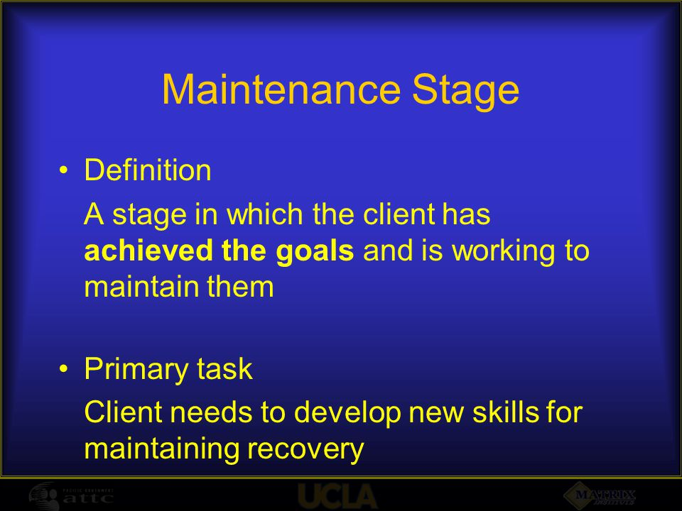 Maintenance Stage Definition A stage in which the client has achieved the goals and is working to maintain them Primary task Client needs to develop n