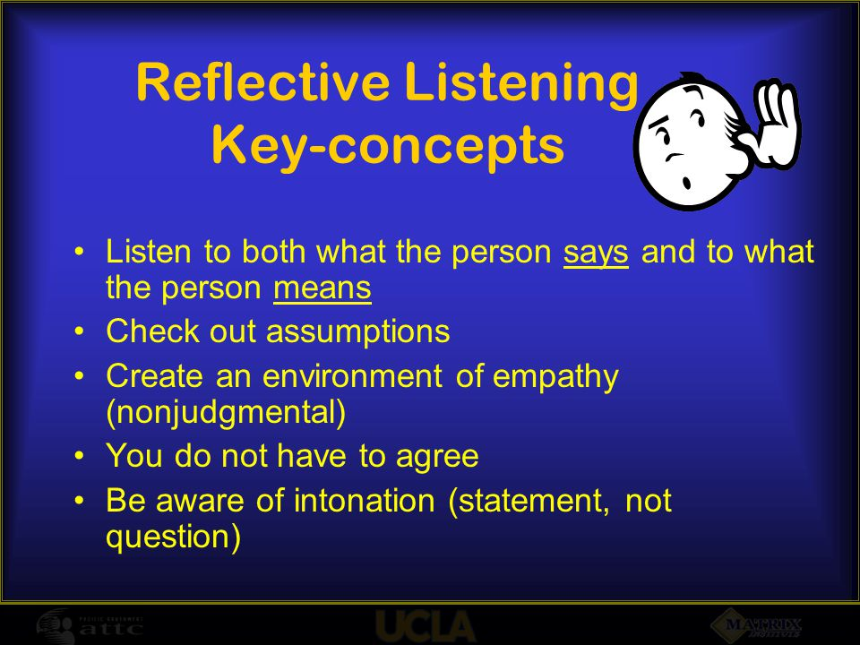 Reflective Listening Key-concepts Listen to both what the person says and to what the person means Check out assumptions Create an environment of empathy (nonjudgmental) You do not have to agree Be aware of intonation (statement, not question)