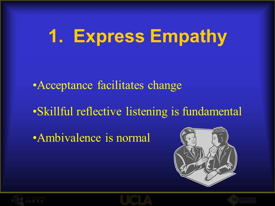 1.Express Empathy Acceptance facilitates change Skillful reflective listening is fundamental Ambivalence is normal
