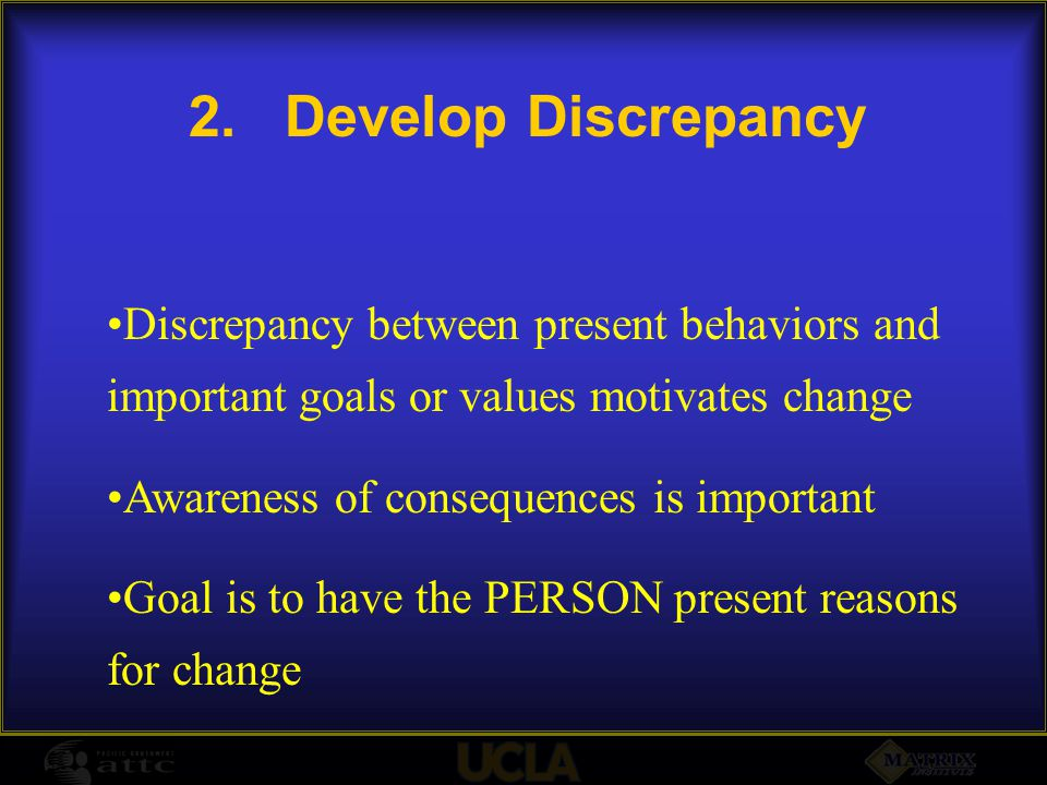 2.Develop Discrepancy Discrepancy between present behaviors and important goals or values motivates change Awareness of consequences is important Goal is to have the PERSON present reasons for change