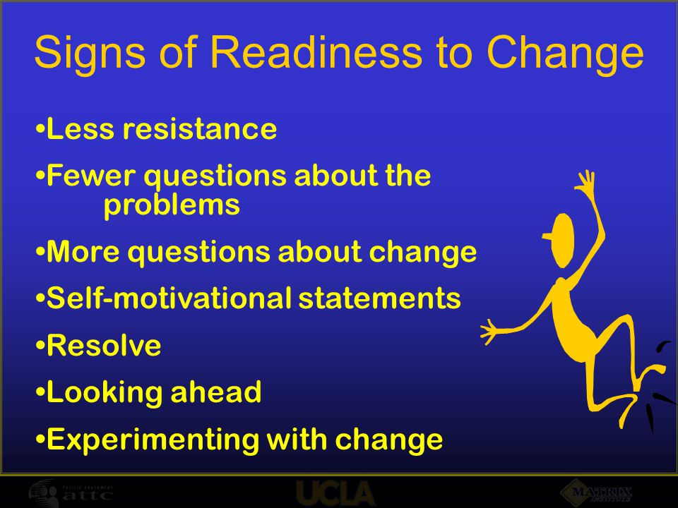 Signs of Readiness to Change Less resistance Fewer questions about the problems More questions about change Self-motivational statements Resolve Looking ahead Experimenting with change