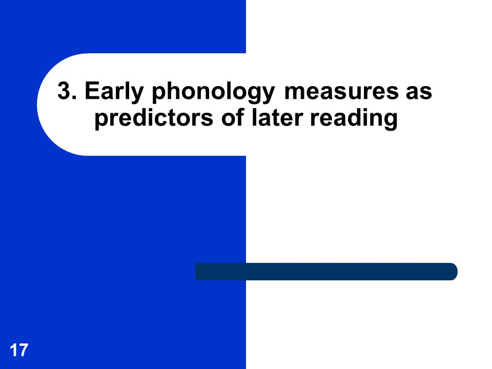 17 3. Early phonology measures as predictors of later reading