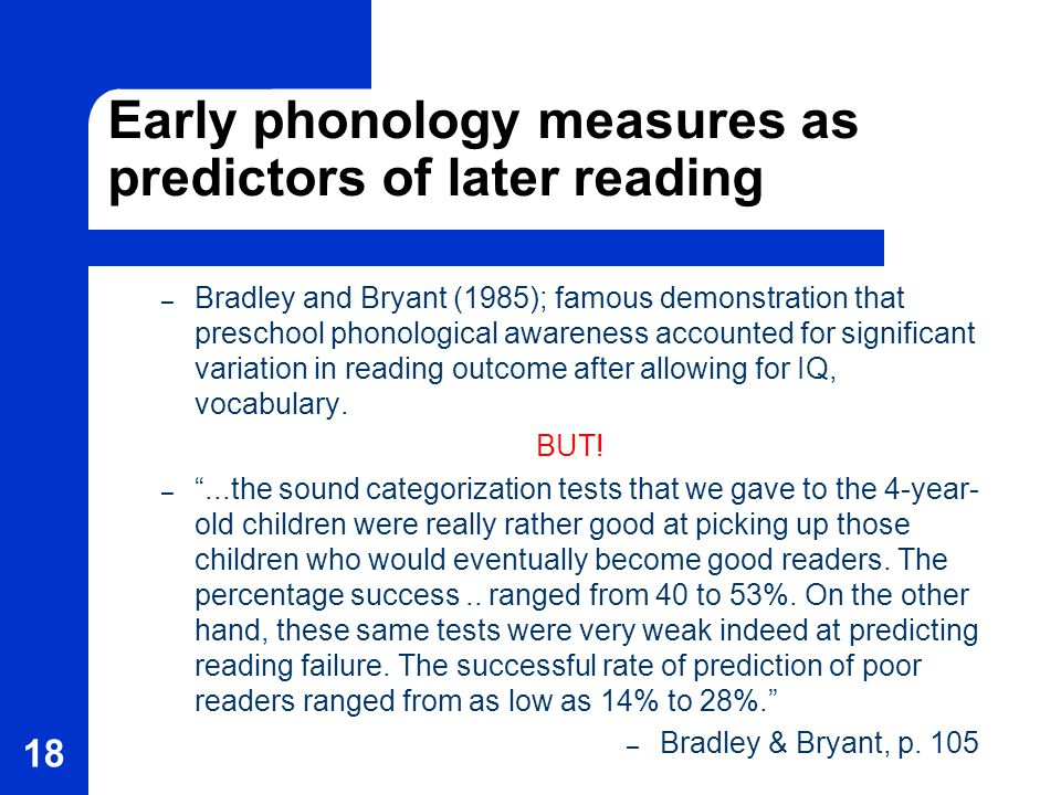 18 Early phonology measures as predictors of later reading – Bradley and Bryant (1985); famous demonstration that preschool phonological awareness accounted for significant variation in reading outcome after allowing for IQ, vocabulary.