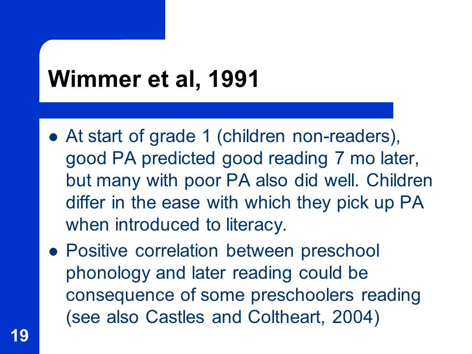 19 Wimmer et al, 1991 At start of grade 1 (children non-readers), good PA predicted good reading 7 mo later, but many with poor PA also did well.