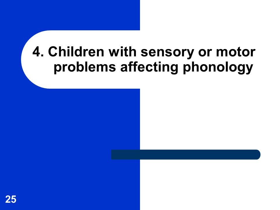 25 4. Children with sensory or motor problems affecting phonology