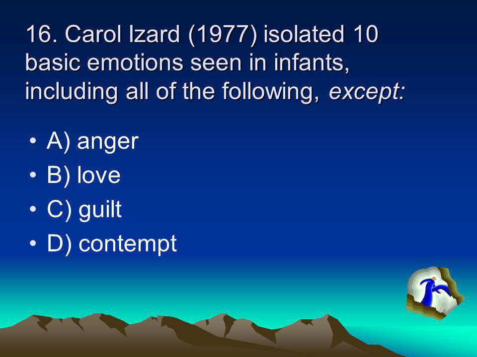 16. Carol Izard (1977) isolated 10 basic emotions seen in infants, including all of the following, except: A) anger B) love C) guilt D) contempt