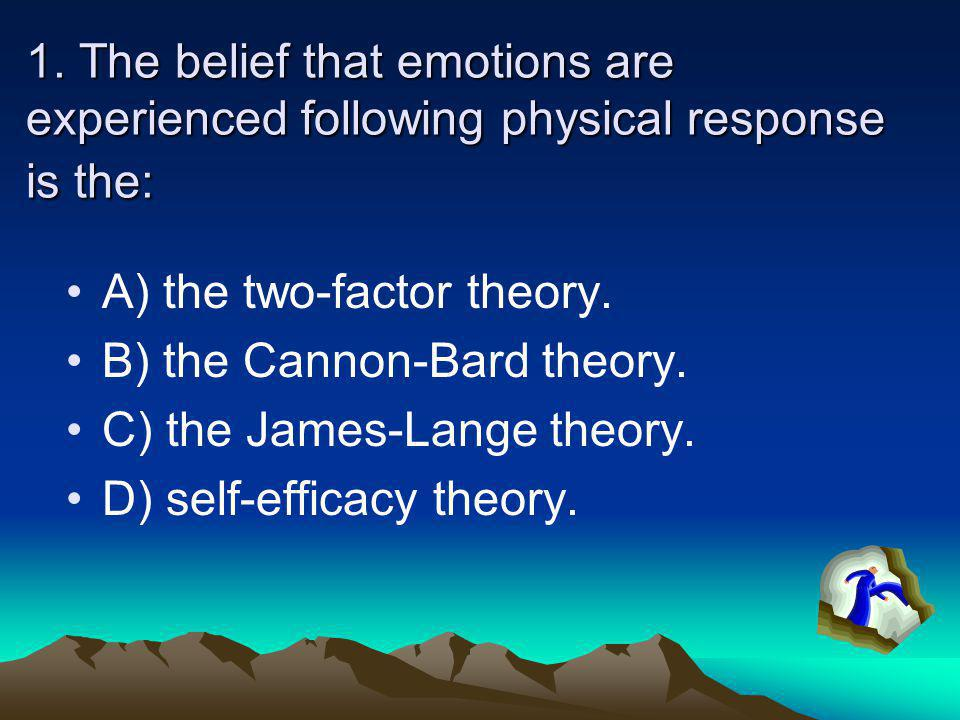 1. The belief that emotions are experienced following physical response is the: A) the two-factor theory. B) the Cannon-Bard theory. C) the James-Lang
