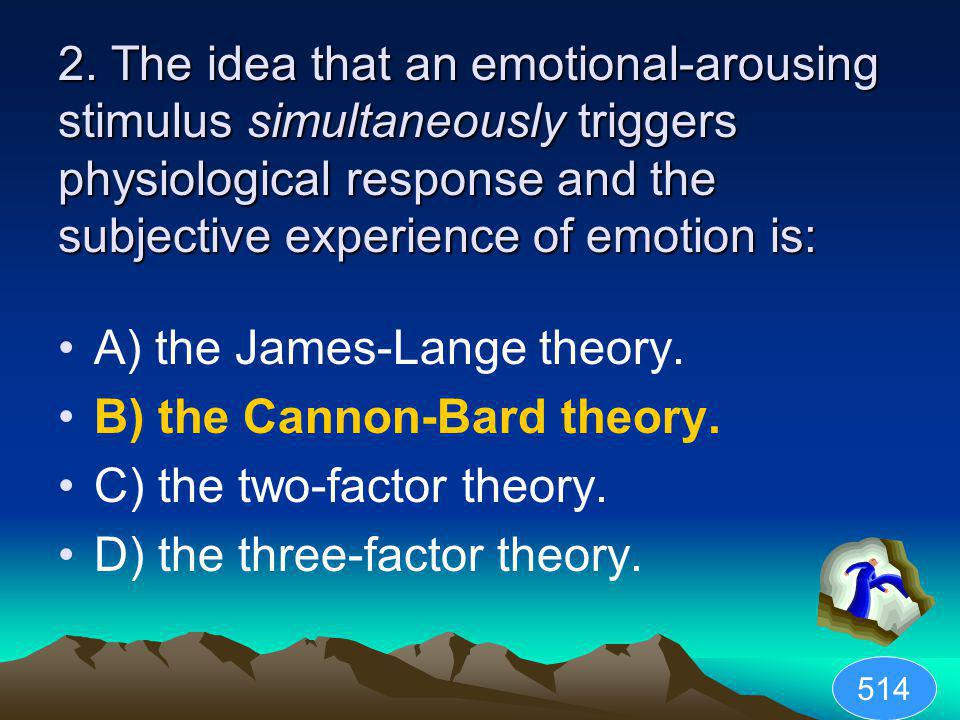 2. The idea that an emotional-arousing stimulus simultaneously triggers physiological response and the subjective experience of emotion is: A) the Jam