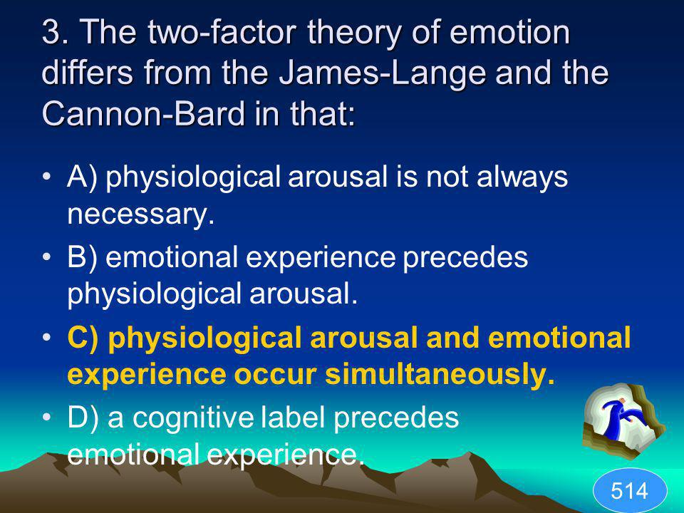 3. The two-factor theory of emotion differs from the James-Lange and the Cannon-Bard in that: A) physiological arousal is not always necessary. B) emo