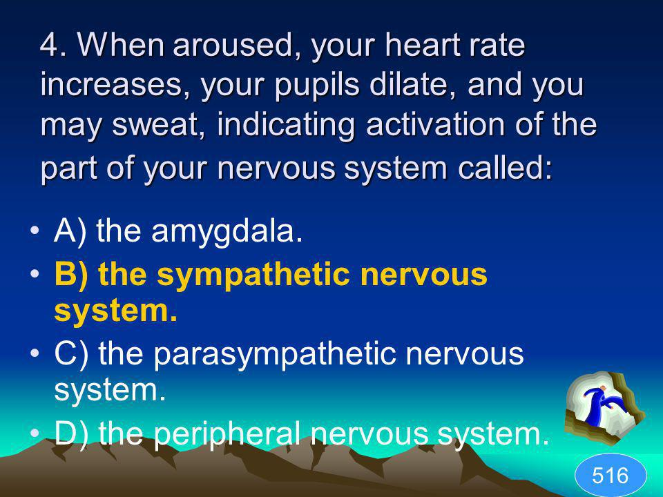 4. When aroused, your heart rate increases, your pupils dilate, and you may sweat, indicating activation of the part of your nervous system called: A)