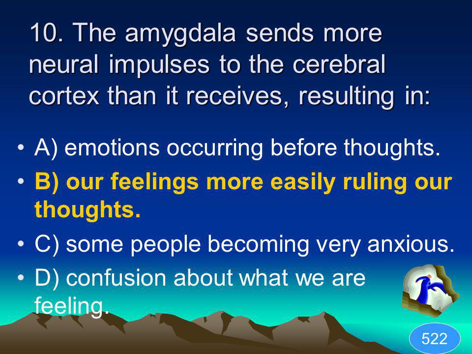 10. The amygdala sends more neural impulses to the cerebral cortex than it receives, resulting in: A) emotions occurring before thoughts. B) our feeli