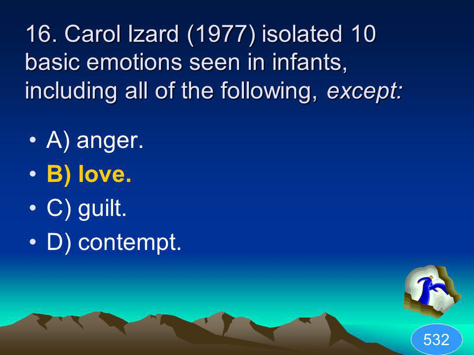 16. Carol Izard (1977) isolated 10 basic emotions seen in infants, including all of the following, except: A) anger. B) love. C) guilt. D) contempt. 5