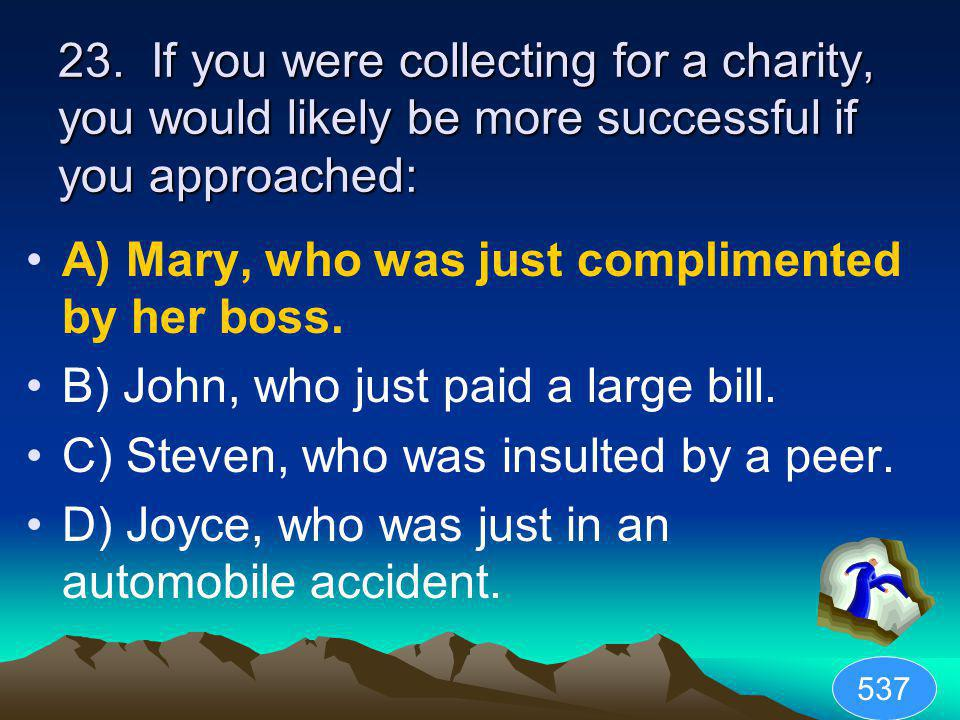 23. If you were collecting for a charity, you would likely be more successful if you approached: A) Mary, who was just complimented by her boss. B) Jo