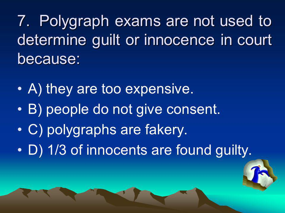 7. Polygraph exams are not used to determine guilt or innocence in court because: A) they are too expensive. B) people do not give consent. C) polygra