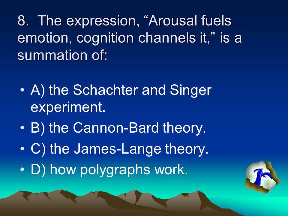 """8. The expression, """"Arousal fuels emotion, cognition channels it,"""" is a summation of: A) the Schachter and Singer experiment. B) the Cannon-Bard theor"""