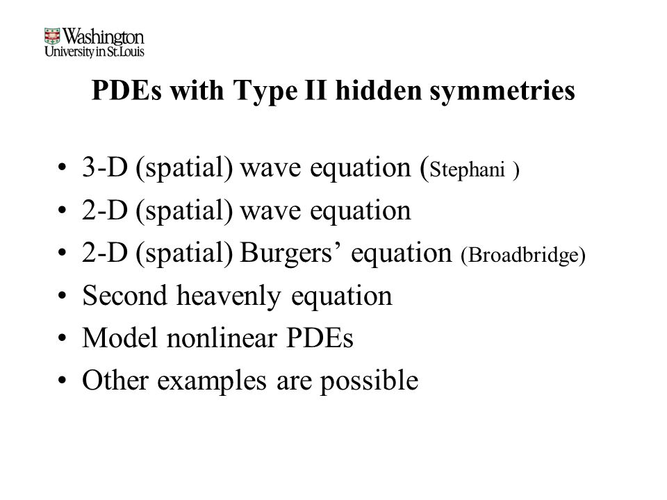 PDEs with Type II hidden symmetries 3-D (spatial) wave equation ( Stephani ) 2-D (spatial) wave equation 2-D (spatial) Burgers' equation (Broadbridge) Second heavenly equation Model nonlinear PDEs Other examples are possible